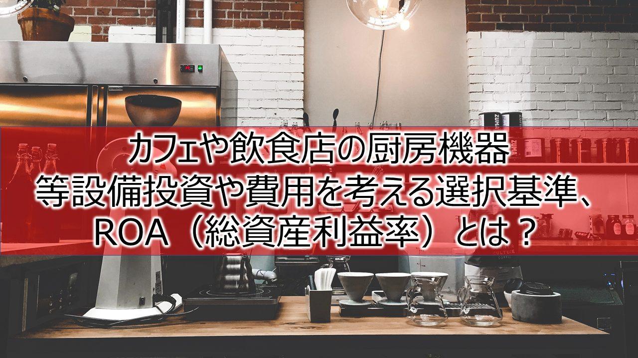 カフェや飲食店の厨房機器等設備投資や費用を考える選択基準、ROAとは?